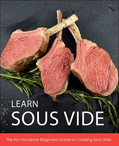 Learn Sous Vide: The No-Nonsense Beginners Guide to Cooking Sous Vide